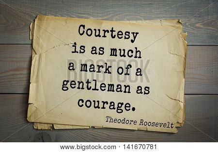American President Theodore Roosevelt (1858-1919) quote.Courtesy is as much a mark of a gentleman as courage.