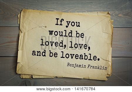 American president Benjamin Franklin (1706-1790) quote. If you would be loved, love, and be loveable.