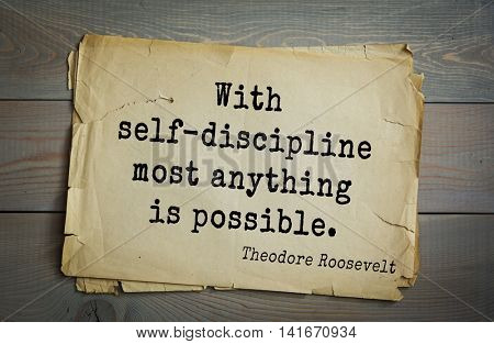 American President Theodore Roosevelt (1858-1919) quote.With self-discipline most anything is possible.