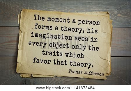 American President Thomas Jefferson (1743-1826) quote.The moment a person forms a theory, his imagination sees in every object only the traits which favor that theory.