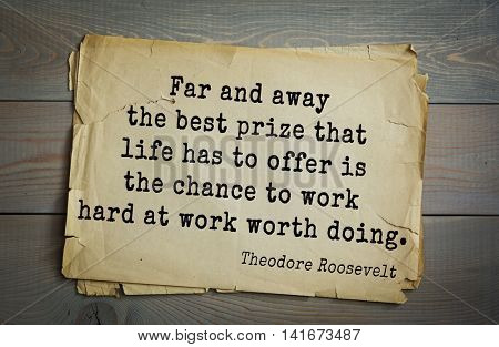 American President Theodore Roosevelt (1858-1919) quote.Far and away the best prize that life has to offer is the chance to work hard at work worth doing.