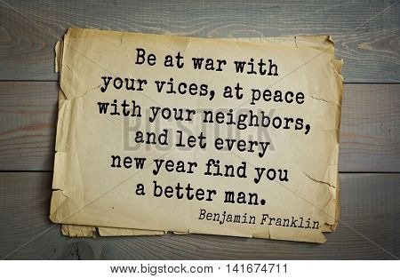 American president Benjamin Franklin (1706-1790) quote. Be at war with your vices, at peace with your neighbors, and let every new year find you a better man.
