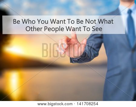 Be Who You Want To Be Not What Other People Want To See - Businessman Hand Pressing Button On Touch