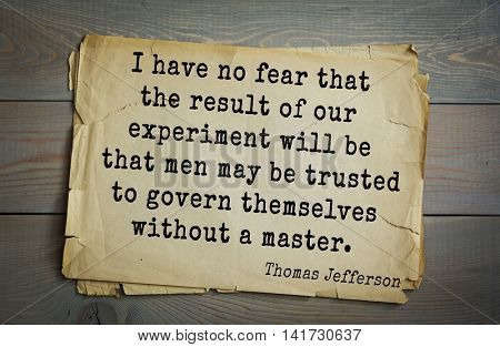 American President Thomas Jefferson (1743-1826) quote. I have no fear that the result of our experiment will be that men may be trusted to govern themselves without a master.