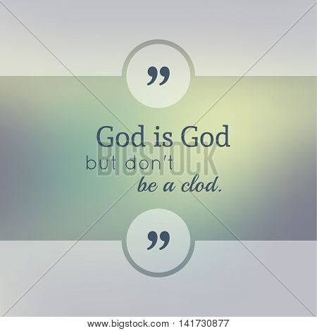 Abstract Blurred Background. Inspirational quote. wise saying in square. for web, mobile app. God is God but do not be a clod.