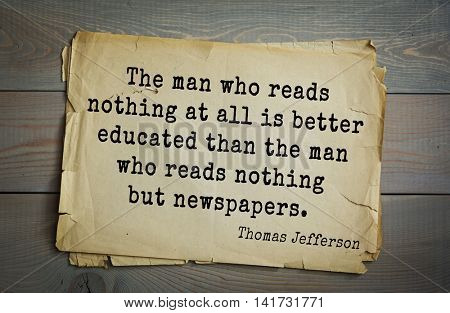 American President Thomas Jefferson (1743-1826) quote. The man who reads nothing at all is better educated than the man who reads nothing but newspapers.