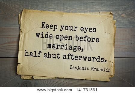 American president Benjamin Franklin (1706-1790) quote. Keep your eyes wide open before marriage, half shut afterwards.
