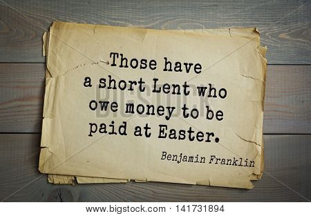 American president Benjamin Franklin (1706-1790) quote. Those have a short Lent who owe money to be paid at Easter.