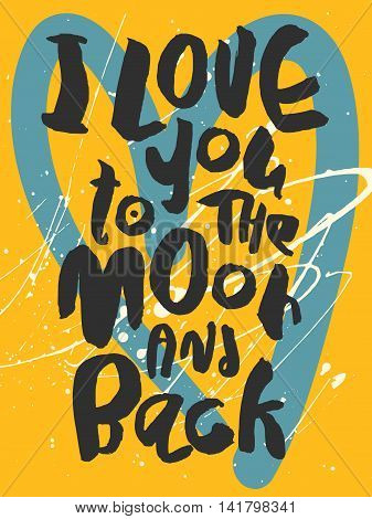 Decorative romantic poster with handlettering. I Love To The Moon And Back handwritten phrase. Black lettering on yellow background with white splashes and blue heart. Card for wedding, valentines day