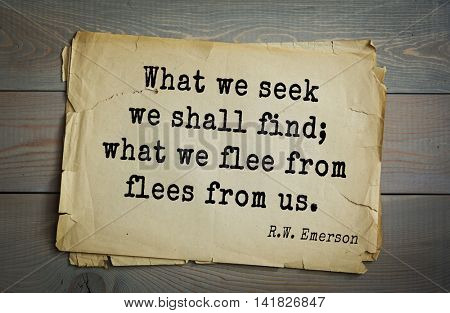 Aphorism Ralph Waldo Emerson (1803-1882) - American essayist, poet, philosopher, social activist quote. What we seek we shall find; what we flee from flees from us.