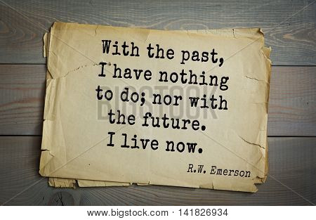 Aphorism Ralph Waldo Emerson (1803-1882) - American essayist, poet, philosopher, social activist quote. With the past, I have nothing to do; nor with the future. I live now.