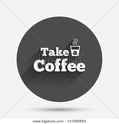 Take a Coffee sign icon. Hot Coffee cup. Circle flat button with shadow. Vector