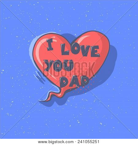 I Love You Dad Phrase. Happy Father S Day Vector Lettering Calligraphy Greeting Speech Bubble. Illus