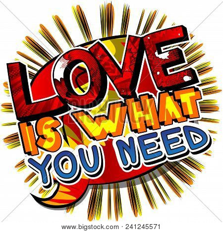 Love Is What You Need. Vector Illustrated Comic Book Style Design. Inspirational, Motivational Quote