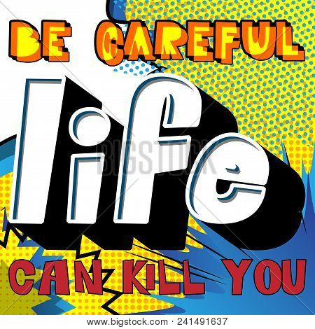 Be Careful Life Can Kill You. Vector Illustrated Comic Book Style Design. Inspirational, Motivationa
