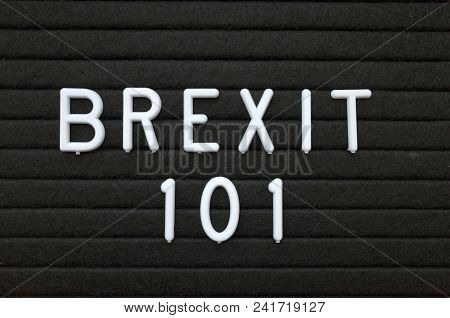 The Words Brexit 101 In White Plastic Letters On A Black Letter Board As An Introduction To The Deci
