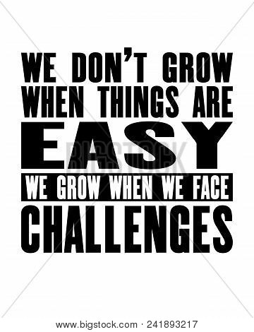 Inspiring Motivation Quote With Text We Do Not Grow When Things Are Easy We Grow When We Face Challe