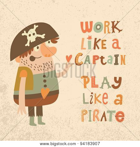 Work like a captain, play like a pirate. Sweet inspirational card with lovely pirate with heart in bright colors. Cute funny pirate in vector