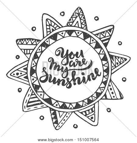Hand drawn graphic ethnic sun with handwritten quote You are my sunshine. Vector illustration for poster or card design.