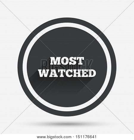 Most watched sign icon. Most viewed symbol. Circle flat button with shadow and border. Vector