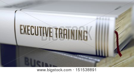 Book Title of Executive Training. Business Concept: Closed Book with Title Executive Training in Stack, Closeup View. Toned Image. Selective focus. 3D Rendering.