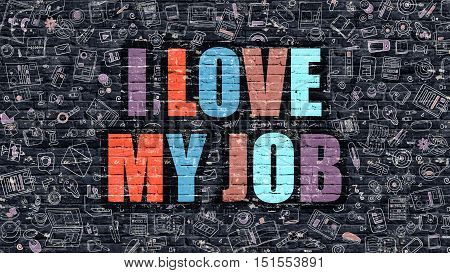 I Love My Job Concept. Modern Illustration. Multicolor I Love My Job Drawn on Dark Brick Wall. Doodle Icons. Doodle Style of I Love My Job Concept. I Love My Job on Wall.