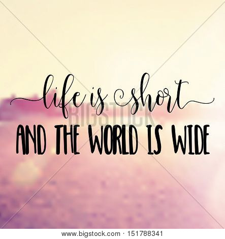 Motivational quote - Life is short and the world is wide