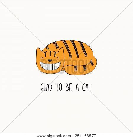 Hand drawn vector illustration of a cute funny ginger cat, grinning, with quote Glad to be a cat. Isolated objects on white background. Line drawing. Design concept for poster, t-shirt print. poster