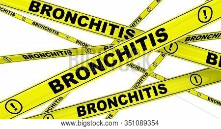 Bronchitis. Yellow Warning Tapes With Black Words Bronchitis (inflammation Of The Mucous Membrane In