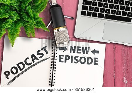 Podcasting Concept, Top View Of Podcast Recording Equipment And Notepad With Text New Episode On Pin