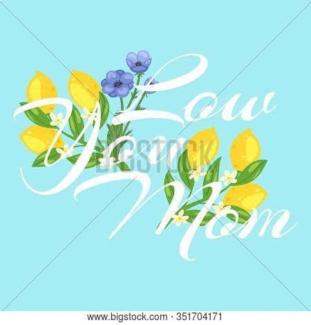 Mothers Day Card With Lemons And Flowers Blossom Floral Cartoon Vector Illustration And Love Your Mo