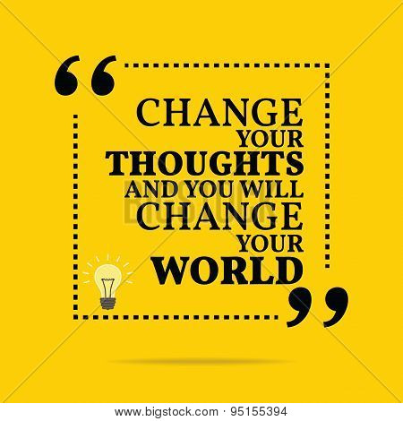 Inspirational Motivational Quote. Change Your Thoughts And You Will Change Your World.