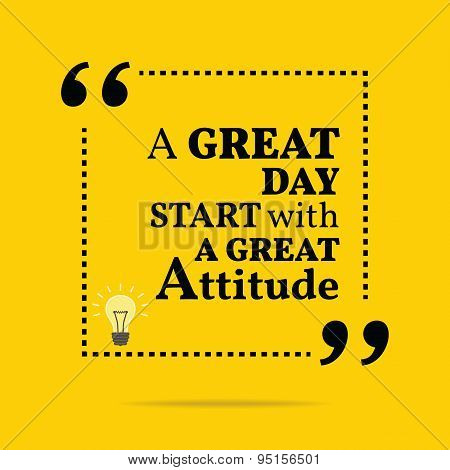 Inspirational Motivational Quote. A Great Day Start With A Great Attitude.