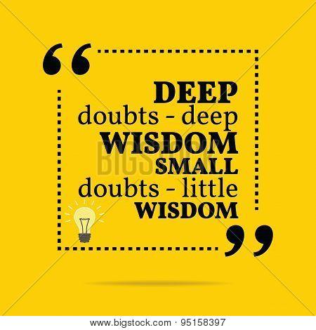 Inspirational Motivational Quote. Deep Doubts - Deep Wisdom Small Doubts - Little Wisdom.