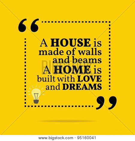 Inspirational Motivational Quote. A House Is Made Of Walls And Beams A Home Is Built With Love And D