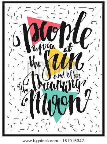 People rejoice at the sun and i am dreaming of the moon. Hand drawn design. Modern typographic design. Lettering. Motivational and inspirational phrase. Motivation poster. Inspirational poster