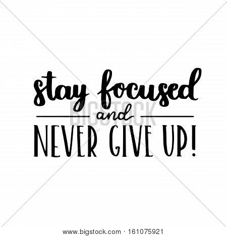 Motivational Quote - Stay Focused And Never Give Up. Hand Written Brush Lettering On White Isolated