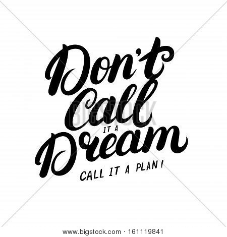 Don't call it a dream, call it a plan hand written lettering. Modern brush calligraphy. Inspirational quote for poster, card, print. Vector illustration.