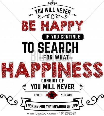 you will never be happy if continue to search for what happiness consist of you will never live if you are looking for the meaning of life