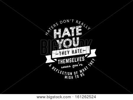 haters don't really hate you, they hate themselves cause you're a reflection of what they wish to be