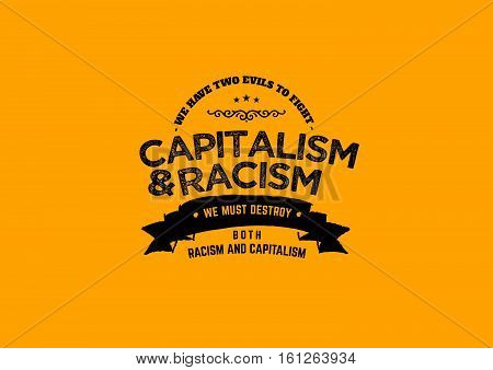 we have two evils to fight capitalism & racism, we must destroy both racism and capitalism