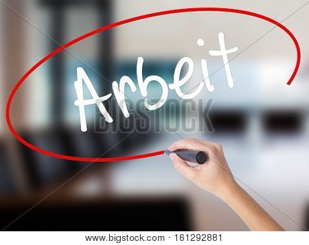 Woman Hand Writing Arbeit (work In German) With A Marker Over Transparent Board