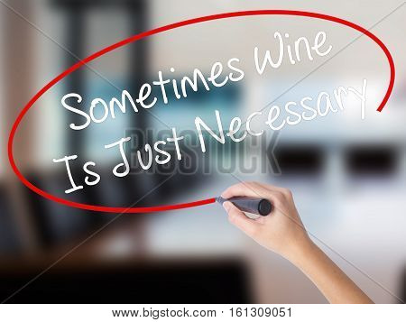 Woman Hand Writing Sometimes Wine Is Just Necessary With A Marker Over Transparent Board