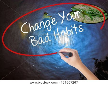 Woman Hand Writing Change Your Bad Habits  With Marker Over Transparent Board