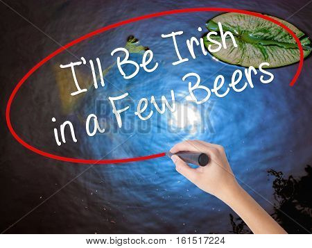 Woman Hand Writing I'll Be Irish In A Few Beers With Marker Over Transparent Board