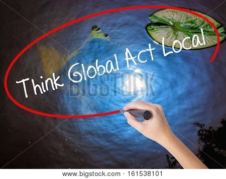Woman Hand Writing Think Global Act Local With Marker Over Transparent Board