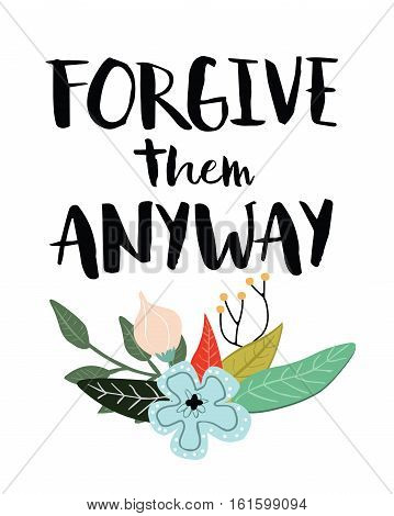 Forgive them anyway inspiring quote typography design with colorful floral accents
