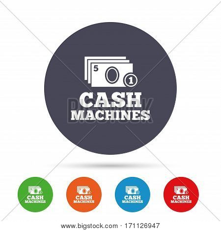 Cash and coin machines or ATM sign icon. Paper money symbol. Withdrawal of money. Round colourful buttons with flat icons. Vector