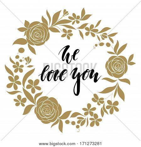 we love you Hand drawn calligraphy and brush pen lettering with gold wreath floral frame. design for holiday greeting card and invitation of the wedding Valentine's day and Happy love day I love you.