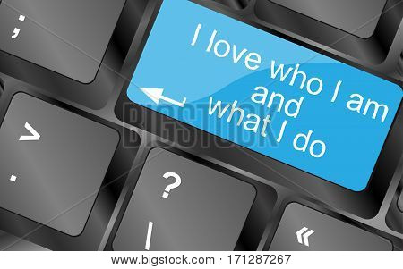 I Love Who I Am And What I Do.  Computer Keyboard Keys. Inspirational Motivational Quote.